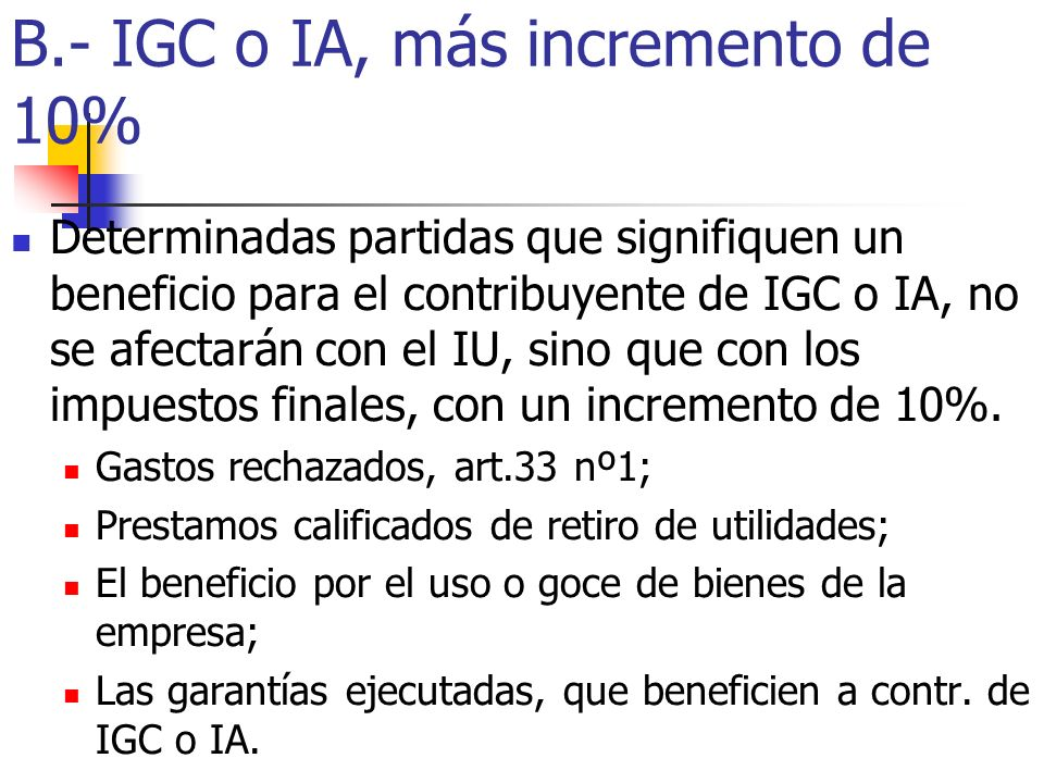 B.- IGC o IA, más incremento de 10% Determinadas partidas que signifiquen un beneficio para el contribuyente de IGC o IA, no se afectarán con el IU, s