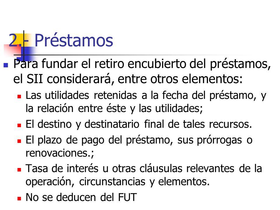 2.- Préstamos Para fundar el retiro encubierto del préstamos, el SII considerará, entre otros elementos: Las utilidades retenidas a la fecha del prést