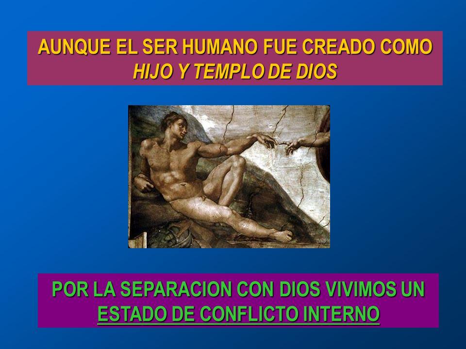 AUNQUE EL SER HUMANO FUE CREADO COMO HIJO Y TEMPLO DE DIOS POR LA SEPARACION CON DIOS VIVIMOS UN ESTADO DE CONFLICTO INTERNO