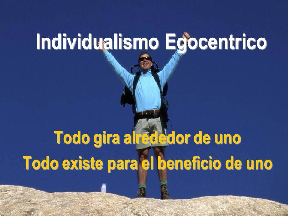 Individualismo Egocentrico Todo gira alrededor de uno Todo existe para el beneficio de uno