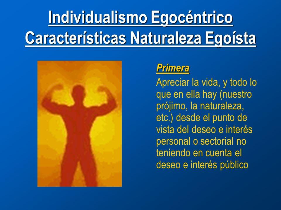 Individualismo Egocéntrico Características Naturaleza Egoísta Primera Apreciar la vida, y todo lo que en ella hay (nuestro prójimo, la naturaleza, etc.) desde el punto de vista del deseo e interés personal o sectorial no teniendo en cuenta el deseo e interés público
