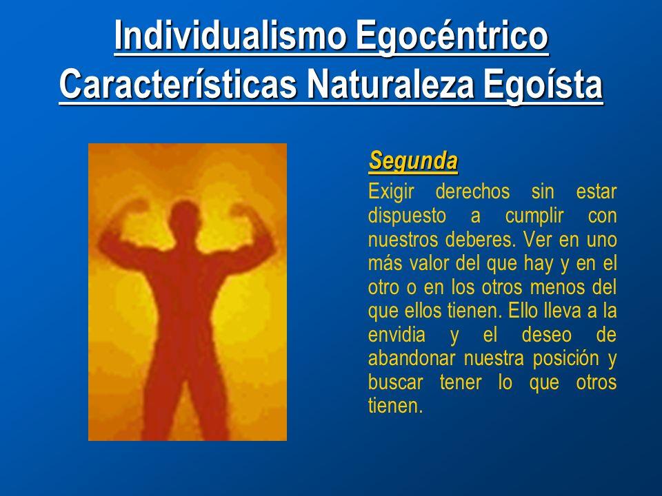 Individualismo Egocéntrico Características Naturaleza Egoísta Segunda Exigir derechos sin estar dispuesto a cumplir con nuestros deberes.