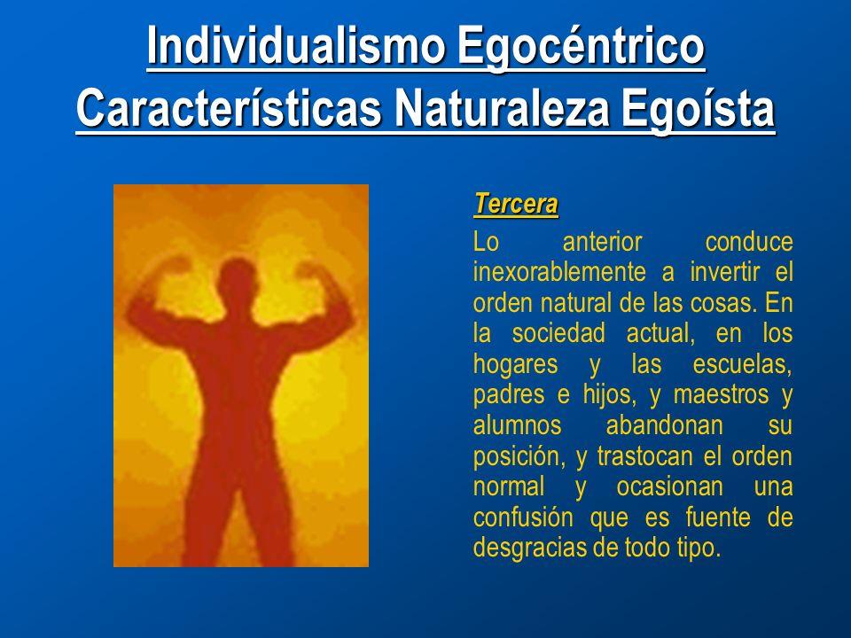 Individualismo Egocéntrico Características Naturaleza Egoísta Tercera Lo anterior conduce inexorablemente a invertir el orden natural de las cosas.