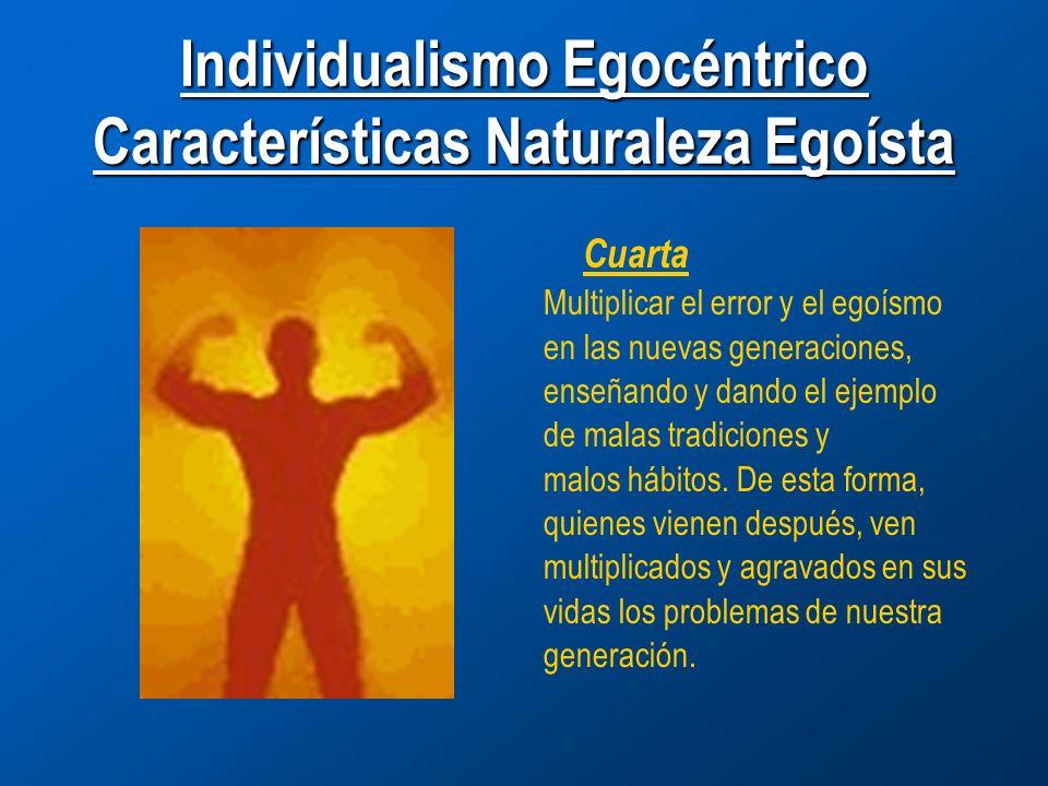 Individualismo Egocéntrico Características Naturaleza Egoísta Cuarta Multiplicar el error y el egoísmo en las nuevas generaciones, enseñando y dando el ejemplo de malas tradiciones y malos hábitos.