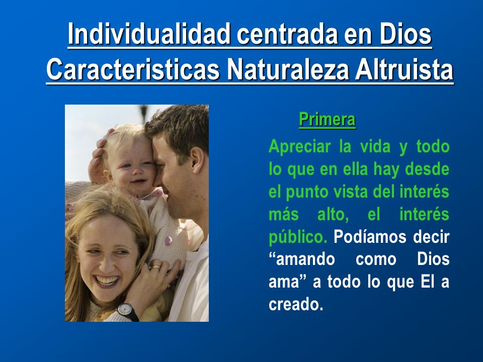 Individualidad centrada en Dios Caracteristicas Naturaleza Altruista Primera Apreciar la vida y todo lo que en ella hay desde el punto vista del interés más alto, el interés público.