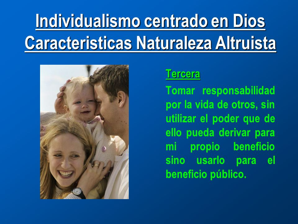 Individualismo centrado en Dios Caracteristicas Naturaleza Altruista Tercera Tomar responsabilidad por la vida de otros, sin utilizar el poder que de ello pueda derivar para mi propio beneficio sino usarlo para el beneficio público.