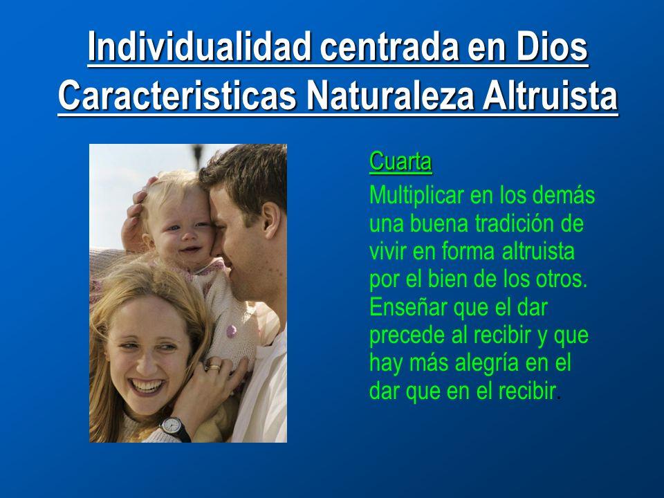 Individualidad centrada en Dios Caracteristicas Naturaleza Altruista Cuarta Multiplicar en los demás una buena tradición de vivir en forma altruista por el bien de los otros.