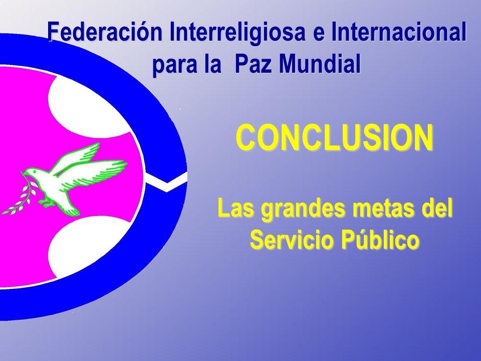 Federación Interreligiosa e Internacional para la Paz Mundial CONCLUSION Las grandes metas del Servicio Público