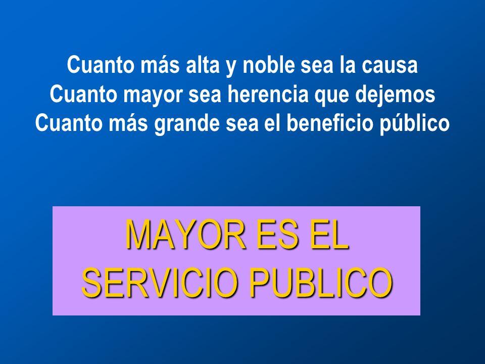 Cuanto más alta y noble sea la causa Cuanto mayor sea herencia que dejemos Cuanto más grande sea el beneficio público MAYOR ES EL SERVICIO PUBLICO