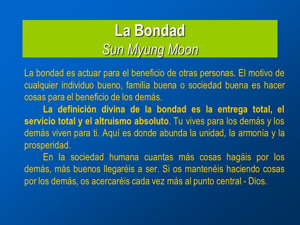 La Bondad Sun Myung Moon La bondad es actuar para el beneficio de otras personas.