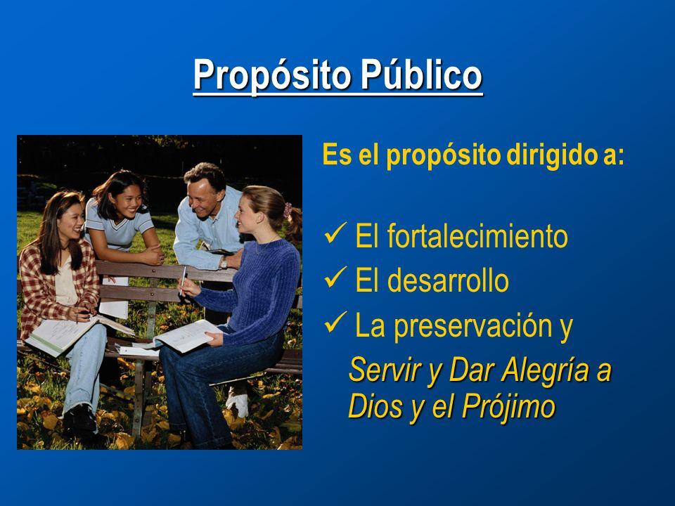 Propósito Público Es el propósito dirigido a: El fortalecimiento El desarrollo La preservación y Servir y Dar Alegría a Dios y el Prójimo