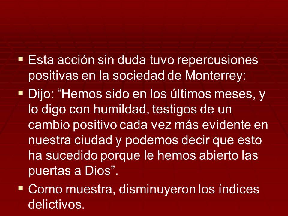 Esta acción sin duda tuvo repercusiones positivas en la sociedad de Monterrey: Dijo: Hemos sido en los últimos meses, y lo digo con humildad, testigos