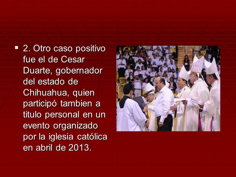 2. Otro caso positivo fue el de Cesar Duarte, gobernador del estado de Chihuahua, quien participó tambien a titulo personal en un evento organizado po