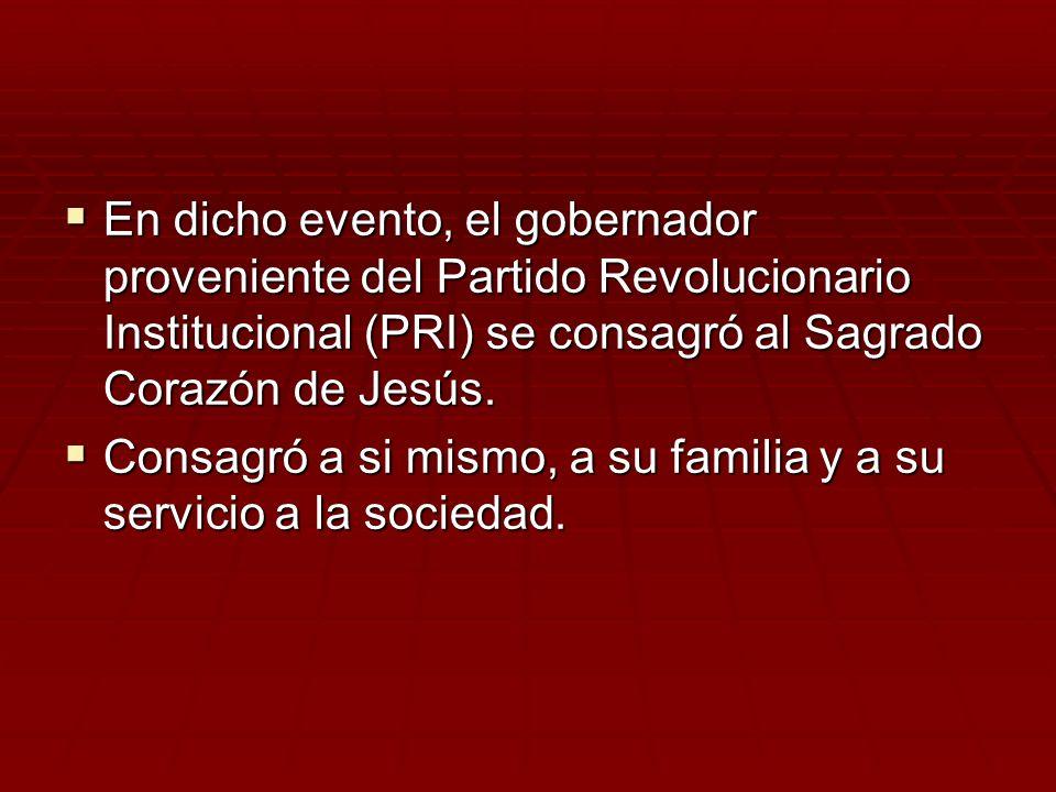 En dicho evento, el gobernador proveniente del Partido Revolucionario Institucional (PRI) se consagró al Sagrado Corazón de Jesús. En dicho evento, el