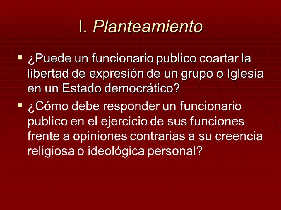 I. Planteamiento Puede un funcionario publico la libertad de expresión de un grupo o Iglesia en un Estado democrático? ¿Puede un funcionario publico c