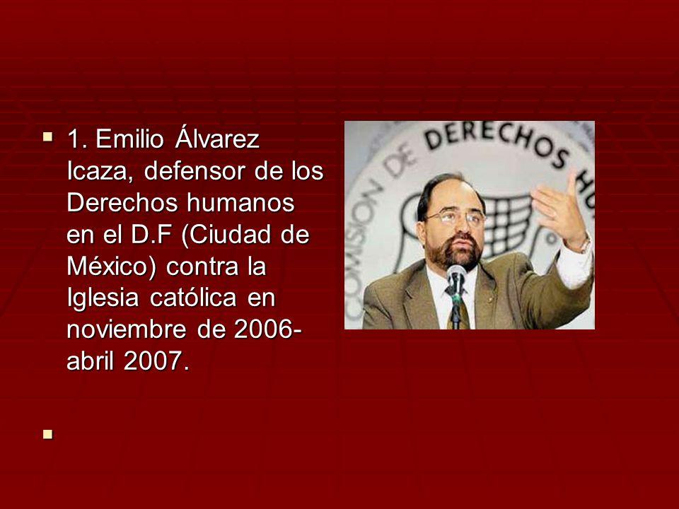 1. Emilio Álvarez Icaza, defensor de los Derechos humanos en el D.F (Ciudad de México) contra la Iglesia católica en noviembre de 2006- abril 2007. 1.