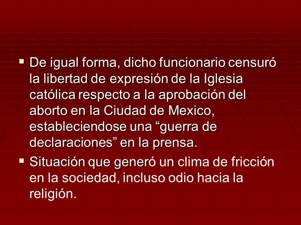De igual forma, dicho funcionario censur la libertad de expresin de la Iglesia católica respecto a la aprobacin del aborto en la Ciudad de Mexico, est