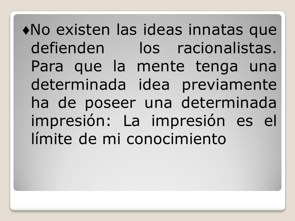 No existen las ideas innatas que defienden los racionalistas. Para que la mente tenga una determinada idea previamente ha de poseer una determinada im
