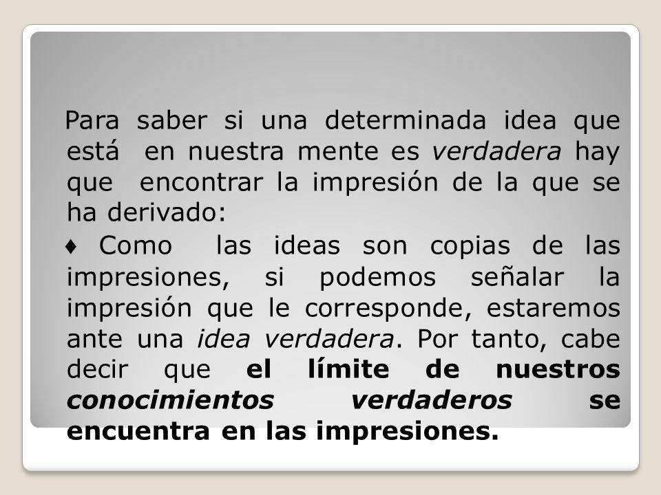 Para saber si una determinada idea que está en nuestra mente es verdadera hay que encontrar la impresión de la que se ha derivado: Como las ideas son