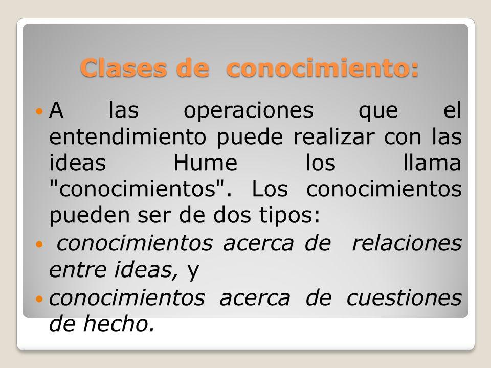 Clases de conocimiento: Clases de conocimiento: A las operaciones que el entendimiento puede realizar con las ideas Hume los llama