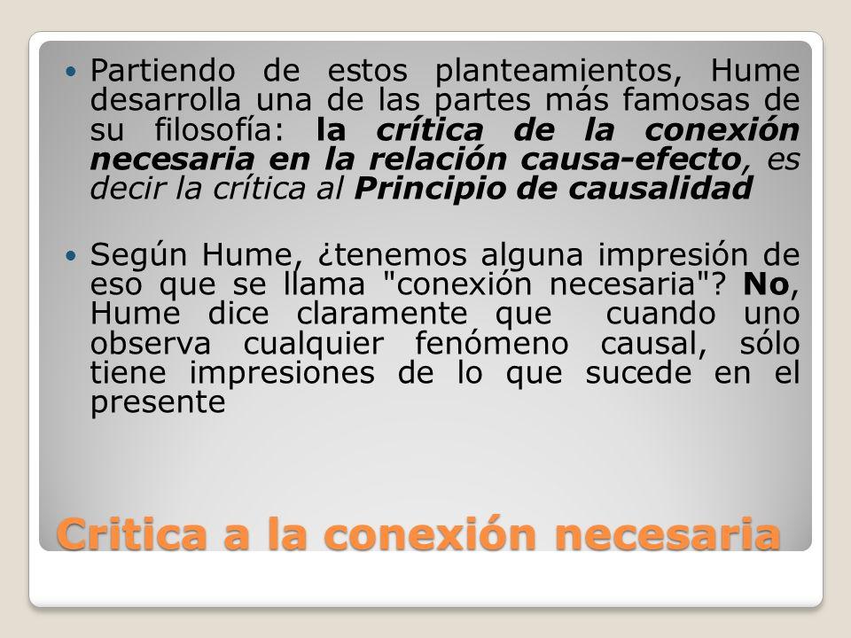 Critica a la conexión necesaria Partiendo de estos planteamientos, Hume desarrolla una de las partes más famosas de su filosofía: la crítica de la con
