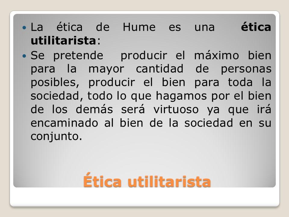 Ética utilitarista Ética utilitarista La ética de Hume es una ética utilitarista: Se pretende producir el máximo bien para la mayor cantidad de person
