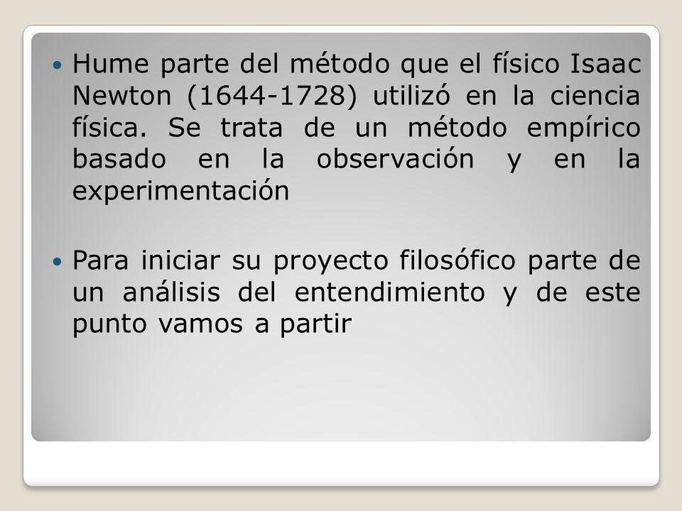 Hume parte del método que el físico Isaac Newton (1644-1728) utilizó en la ciencia física. Se trata de un método empírico basado en la observación y e