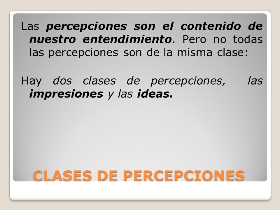 CLASES DE PERCEPCIONES CLASES DE PERCEPCIONES Las percepciones son el contenido de nuestro entendimiento. Pero no todas las percepciones son de la mis