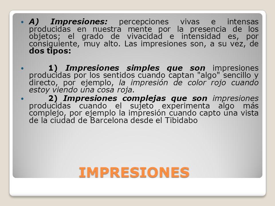 IMPRESIONES IMPRESIONES A) Impresiones: percepciones vivas e intensas producidas en nuestra mente por la presencia de los objetos; el grado de vivacid