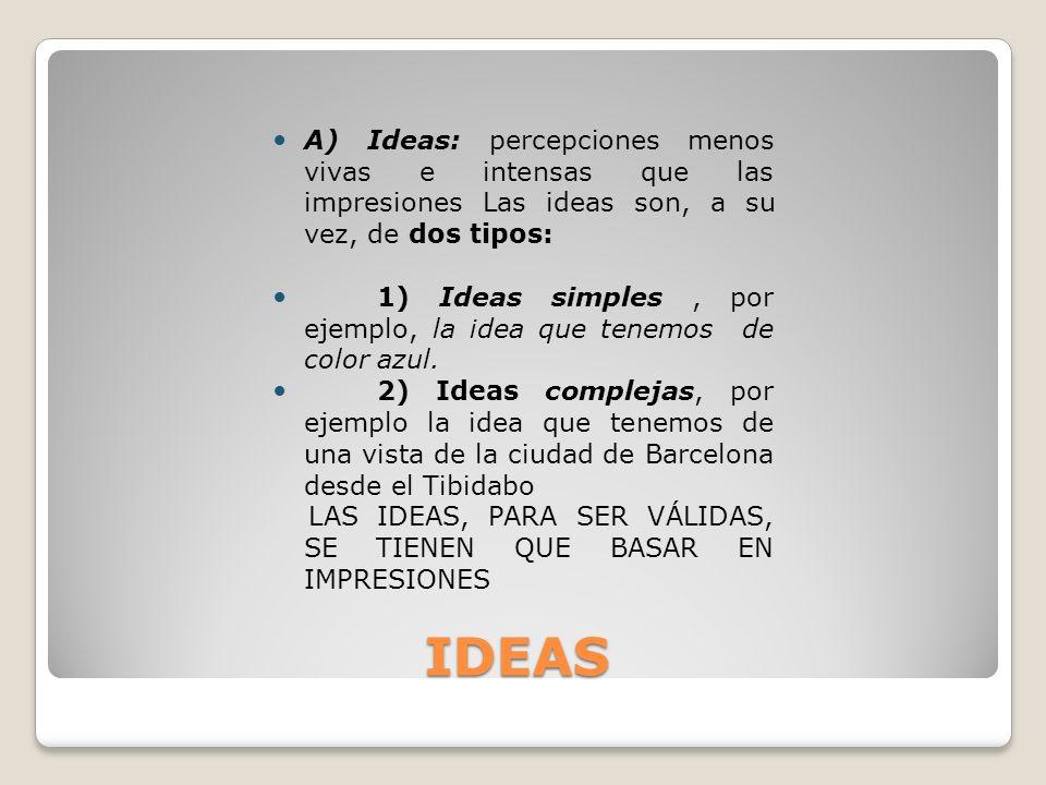 IDEAS IDEAS A) Ideas: percepciones menos vivas e intensas que las impresiones Las ideas son, a su vez, de dos tipos: 1) Ideas simples, por ejemplo, la