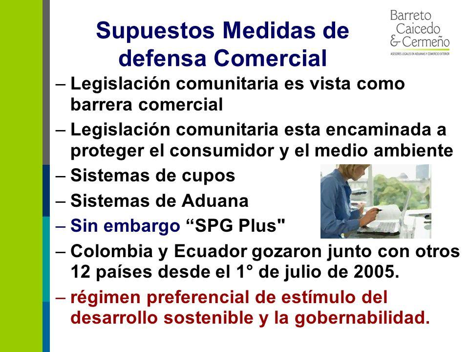 Supuestos Medidas de defensa Comercial –Legislación comunitaria es vista como barrera comercial –Legislación comunitaria esta encaminada a proteger el consumidor y el medio ambiente –Sistemas de cupos –Sistemas de Aduana –Sin embargo SPG Plus –Colombia y Ecuador gozaron junto con otros 12 países desde el 1° de julio de 2005.