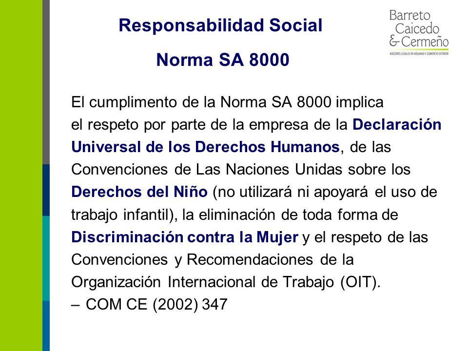 Responsabilidad Social Norma SA 8000 El cumplimento de la Norma SA 8000 implica el respeto por parte de la empresa de la Declaración Universal de los Derechos Humanos, de las Convenciones de Las Naciones Unidas sobre los Derechos del Niño (no utilizará ni apoyará el uso de trabajo infantil), la eliminación de toda forma de Discriminación contra la Mujer y el respeto de las Convenciones y Recomendaciones de la Organización Internacional de Trabajo (OIT).