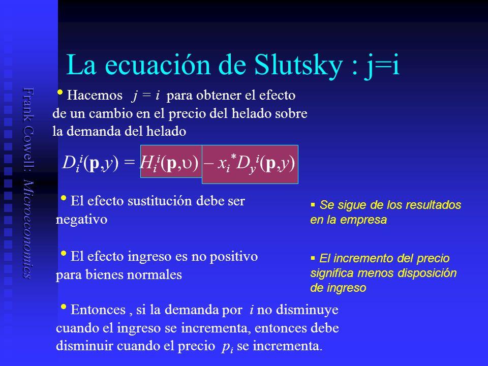 Frank Cowell: Microeconomics La ecuación de Slutsky : j=i D i i (p,y) = H i i (p, ) – x i * D y i (p,y) Hacemos j = i para obtener el efecto de un cambio en el precio del helado sobre la demanda del helado El efecto sustitución debe ser negativo El efecto ingreso es no positivo para bienes normales Entonces, si la demanda por i no disminuye cuando el ingreso se incrementa, entonces debe disminuir cuando el precio p i se incrementa.
