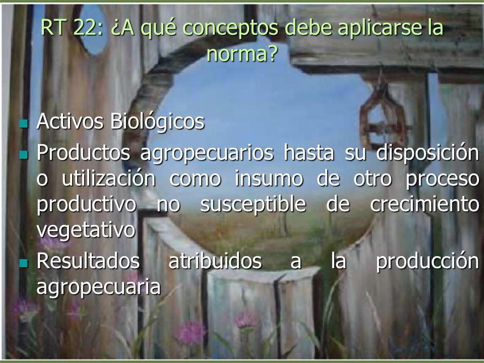 RT 22: ¿A qué conceptos debe aplicarse la norma? Activos Biológicos Activos Biológicos Productos agropecuarios hasta su disposición o utilización como