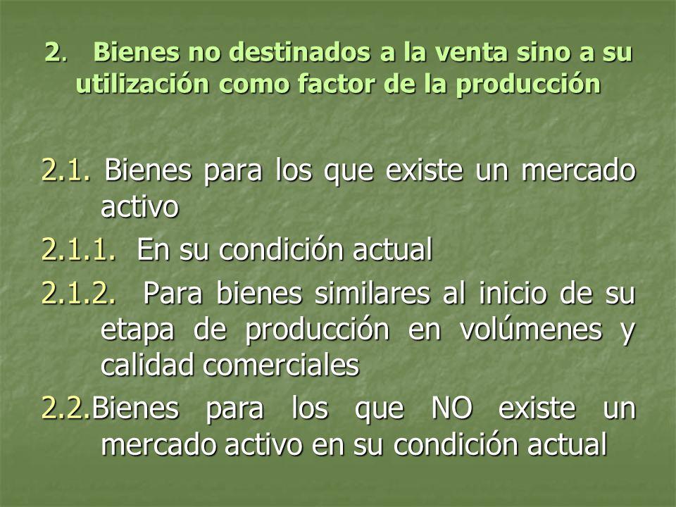 2. Bienes no destinados a la venta sino a su utilización como factor de la producción 2.1. Bienes para los que existe un mercado activo 2.1.1. En su c
