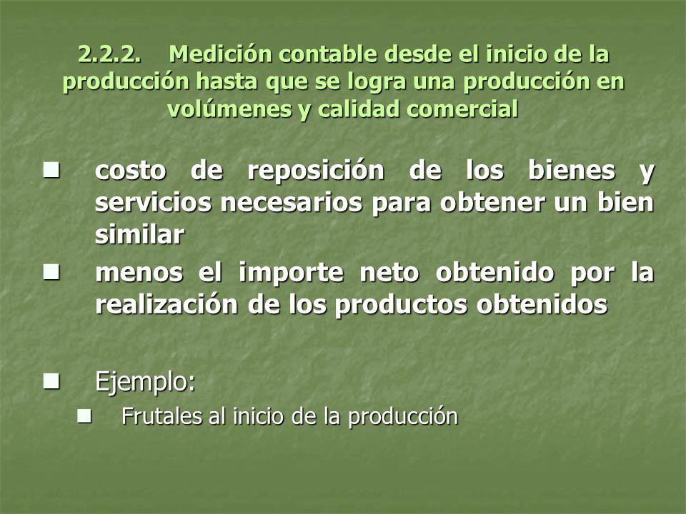 2.2.2. Medición contable desde el inicio de la producción hasta que se logra una producción en volúmenes y calidad comercial costo de reposición de lo