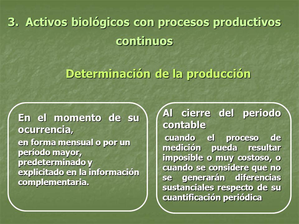 3. Activos biológicos con procesos productivos continuos Determinación de la producción Determinación de la producción En el momento de su ocurrencia,