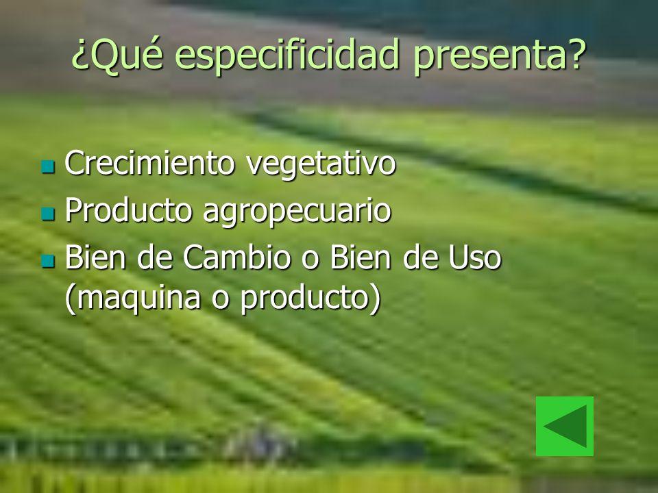 ¿Qué especificidad presenta? Crecimiento vegetativo Crecimiento vegetativo Producto agropecuario Producto agropecuario Bien de Cambio o Bien de Uso (m