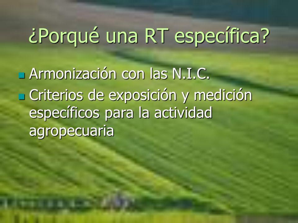 ¿Porqué una RT específica? Armonización con las N.I.C. Armonización con las N.I.C. Criterios de exposición y medición específicos para la actividad ag