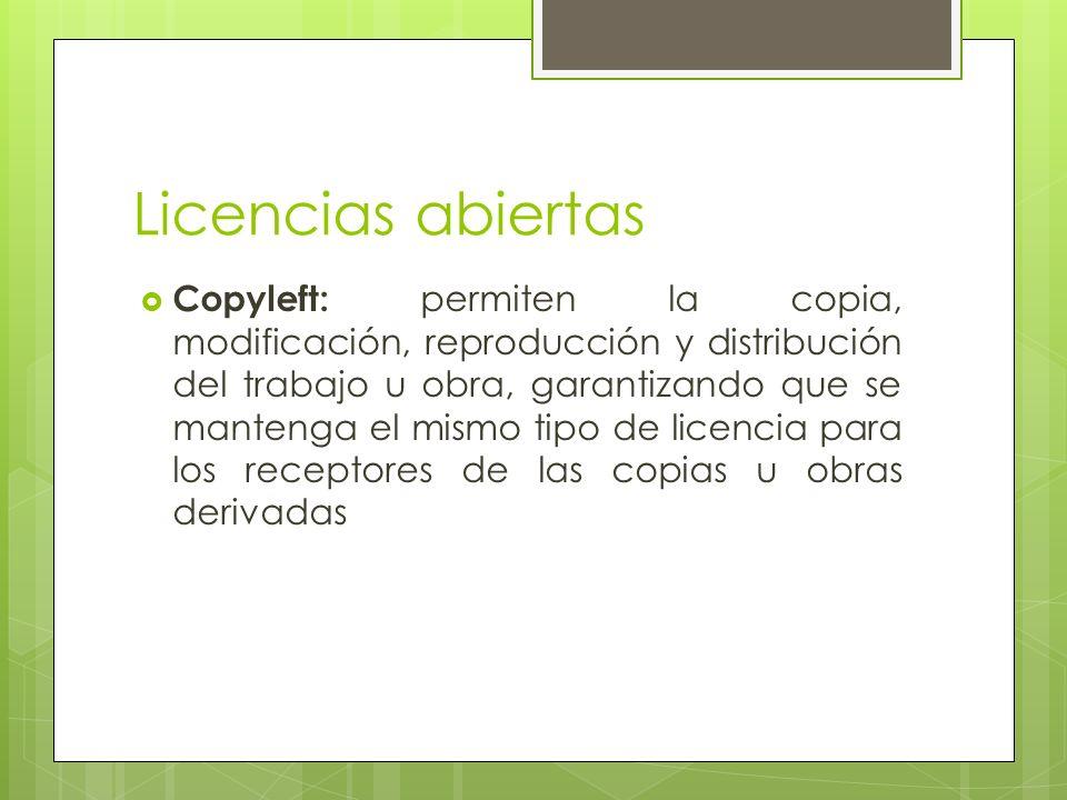 Licencias abiertas Copyleft: permiten la copia, modificación, reproducción y distribución del trabajo u obra, garantizando que se mantenga el mismo tipo de licencia para los receptores de las copias u obras derivadas