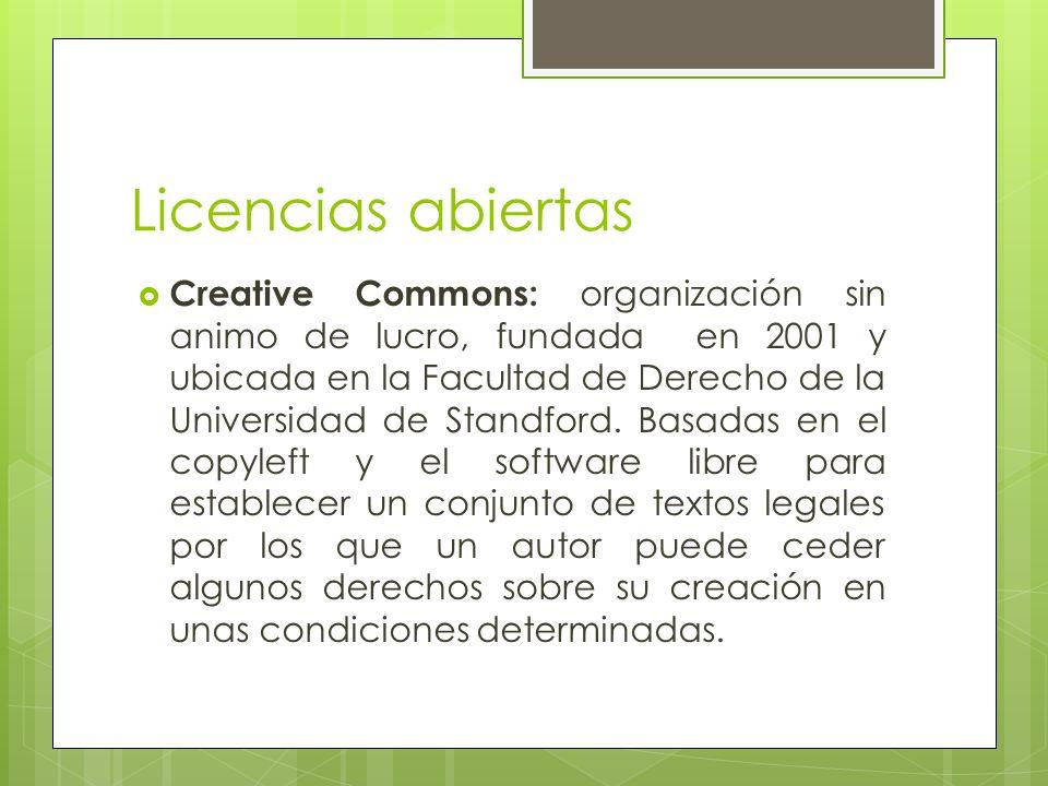 Licencias abiertas Creative Commons: organización sin animo de lucro, fundada en 2001 y ubicada en la Facultad de Derecho de la Universidad de Standford.