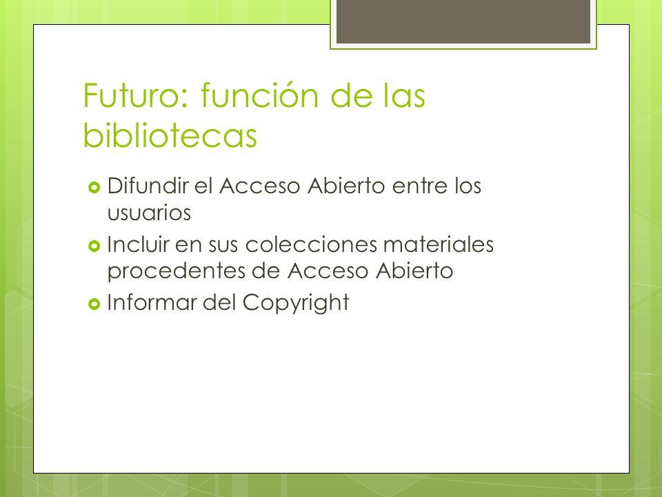 Futuro: función de las bibliotecas Difundir el Acceso Abierto entre los usuarios Incluir en sus colecciones materiales procedentes de Acceso Abierto Informar del Copyright