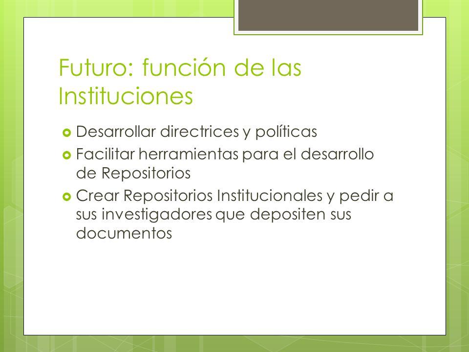 Futuro: función de las Instituciones Desarrollar directrices y políticas Facilitar herramientas para el desarrollo de Repositorios Crear Repositorios Institucionales y pedir a sus investigadores que depositen sus documentos