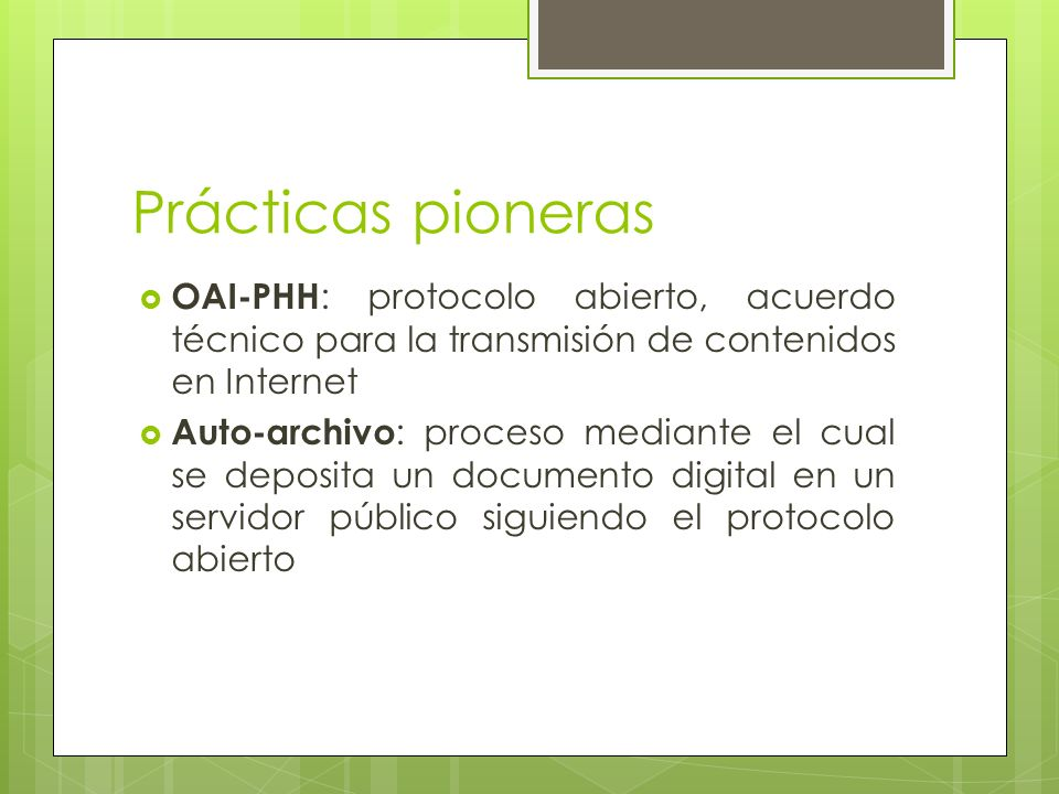 Prácticas pioneras OAI-PHH : protocolo abierto, acuerdo técnico para la transmisión de contenidos en Internet Auto-archivo : proceso mediante el cual se deposita un documento digital en un servidor público siguiendo el protocolo abierto