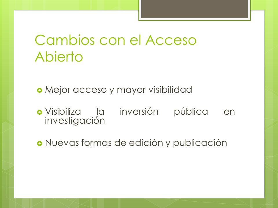 Cambios con el Acceso Abierto Mejor acceso y mayor visibilidad Visibiliza la inversión pública en investigación Nuevas formas de edición y publicación
