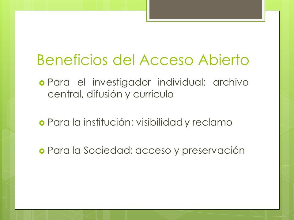 Beneficios del Acceso Abierto Para el investigador individual: archivo central, difusión y currículo Para la institución: visibilidad y reclamo Para la Sociedad: acceso y preservación
