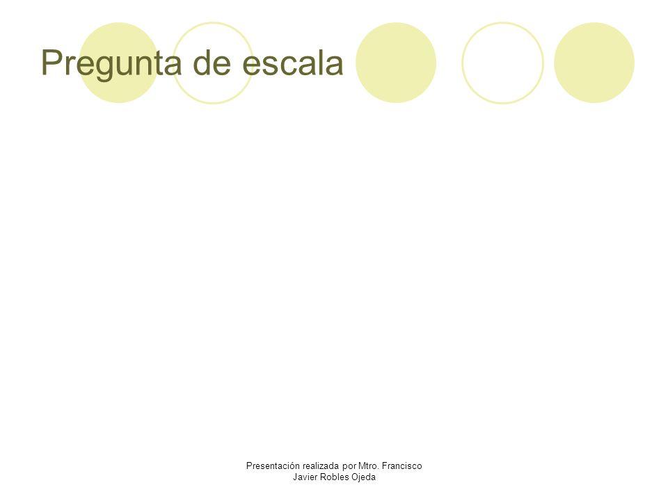 Pregunta de escala Presentación realizada por Mtro. Francisco Javier Robles Ojeda