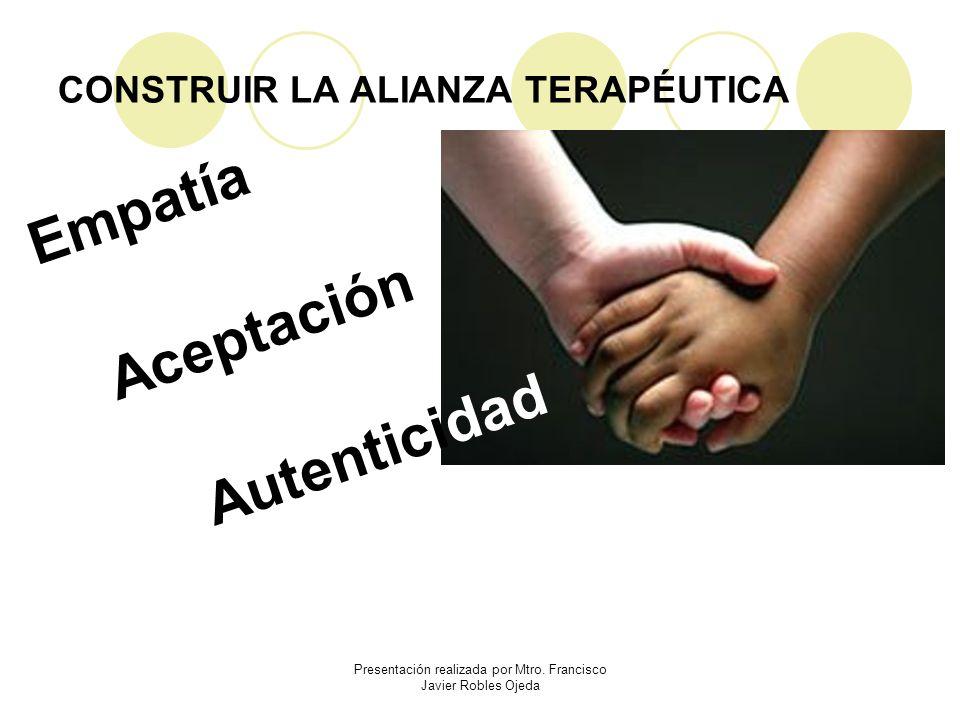 CONSTRUIR LA ALIANZA TERAPÉUTICA Empatía Presentación realizada por Mtro. Francisco Javier Robles Ojeda Aceptación Autenticidad