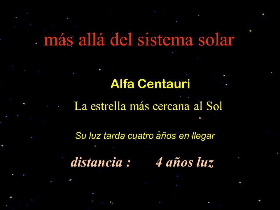 más allá del sistema solar Alfa Centauri La estrella más cercana al Sol distancia : 4 años luz Su luz tarda cuatro años en llegar