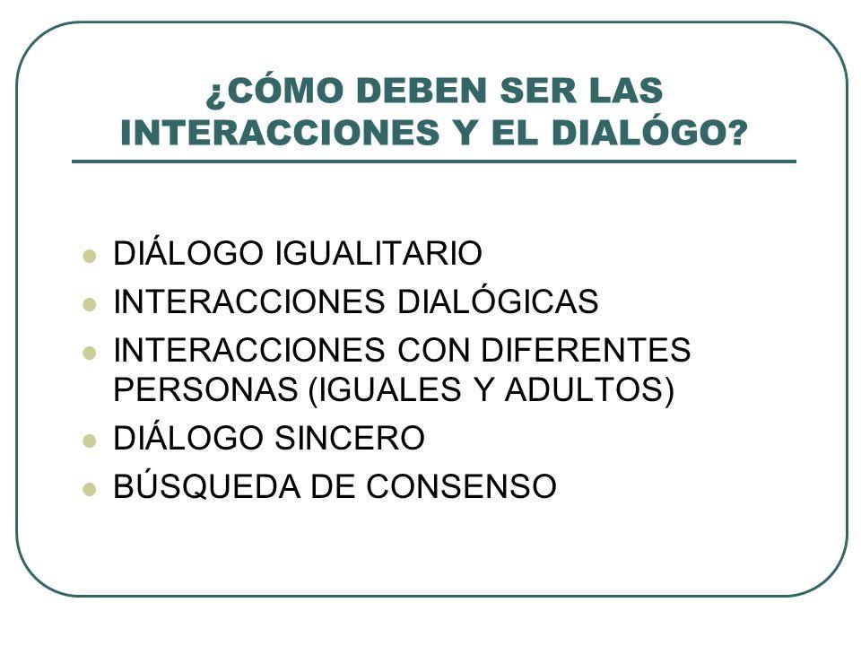 ¿CÓMO DEBEN SER LAS INTERACCIONES Y EL DIALÓGO? DIÁLOGO IGUALITARIO INTERACCIONES DIALÓGICAS INTERACCIONES CON DIFERENTES PERSONAS (IGUALES Y ADULTOS)